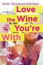 Love the Wine You're With - A Novel eBook by Kim Gruenenfelder