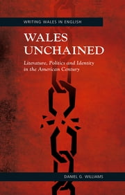 Wales Unchained: Literature, Politics and Identity in the American Century ebook by Daniel G. Williams