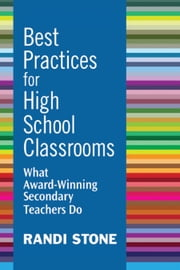 Best Practices for High School Classrooms - What Award-Winning Secondary Teachers Do ebook by Randi Stone