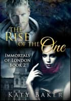 The Rise of the One - Immortals of London, #2 ebook by Katy Baker