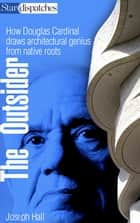 The Outsider - How Douglas Cardinal Draws Architectural Genius from Native Roots ebook by Joseph Hall