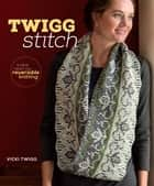 Twigg Stitch - A New Twist on Reversible Knitting ebook by Vicki Twigg