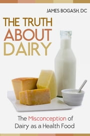 The Truth About Dairy: the Misconception of Dairy as a Health Food ebook by James Bogash, DC