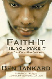 Faith It 'Til You Make It - Make Your Future Hear Your Voice ebook by Ben Tankard