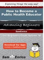 How to Become a Public Health Educator - How to Become a Public Health Educator ebook by Jarod Lombardo