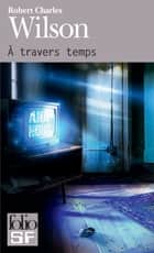 À travers temps eBook by Robert Charles Wilson, Gilles Goullet