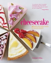 Cheesecake - 60 classic and original recipes for heavenly desserts ebook by Hannah Miles