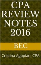CPA Review Notes 2016 - BEC (Business Environment Concepts) ebook by Cristina Agopian, CPA
