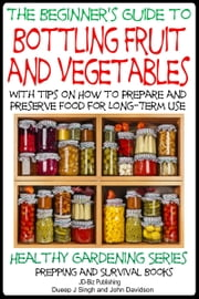 A Beginner's Guide to Bottling Fruit and Vegetables: With tips on How to Prepare and Preserve Food for Long-Term Use ebook by Dueep Jyot Singh,John Davidson