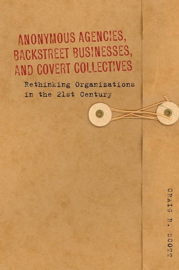 Anonymous Agencies, Backstreet Businesses, and Covert Collectives - Rethinking Organizations in the 21st Century ebook by Craig Scott