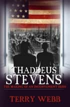 Thaddeus Stevens - The Making of an Inconvenient Hero ebook by Terry Webb