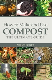 How to Make and Use Compost: The Ultimate Guide ebook by Scott, Nicky