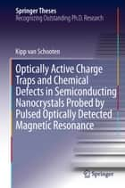 Optically Active Charge Traps and Chemical Defects in Semiconducting Nanocrystals Probed by Pulsed Optically Detected Magnetic Resonance ebook by Kipp van Schooten
