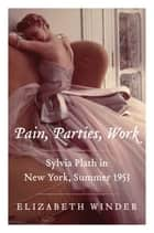 Pain, Parties, Work - Sylvia Plath in New York, Summer 1953 ebook by Elizabeth Winder