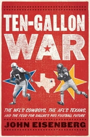 Ten-Gallon War - The NFLs Cowboys, the AFLs Texans, and the Feud for Dallass Pro Football Future ebook by John Eisenberg