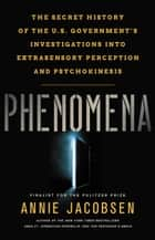 Phenomena - The Secret History of the U.S. Government's Investigations into Extrasensory Perception and Psychokinesis ebook by Annie Jacobsen