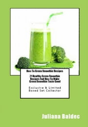How To Green Smoothie Recipes: 21 Healthy Green Smoothie Recipes And How To Make Green Smoothie Taste Good ebook by Juliana Baldec
