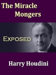 Miracle Mongers, an Exposé - A Complete Expose of the Modus Operandi of Fire Eaters, Heat Resisters, Poison Eaters, Venomous Reptile Defiers, Sword Swallowers, Human Ostriches, Strong Men, etc. ebook by Houdini