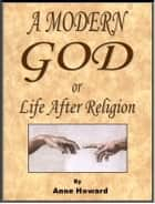 A Modern God, or Life After Religion ebook by Anne Howard