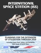 International Space Station (ISS): Planning for the Extension of Utilization Through 2020, including Spare Parts, Safety, and Reliability - GAO Study of NASA Plans ebook by Progressive Management