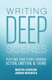 Writing Deep Scenes - Plotting Your Story Through Action, Emotion, and Theme ebook by Martha Alderson, Jordan Rosenfeld