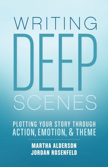 Writing Deep Scenes - Plotting Your Story Through Action, Emotion, and Theme ebook by Martha Alderson,Jordan Rosenfeld