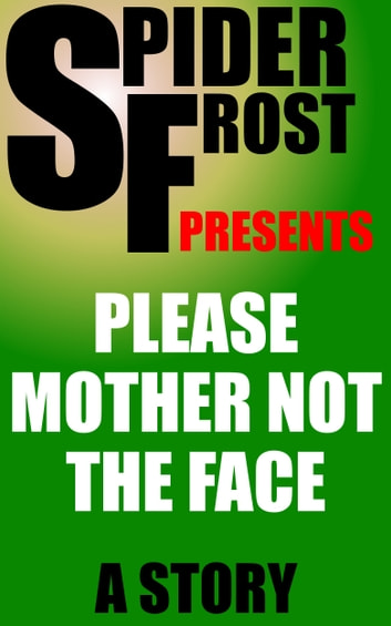 Please Mother Not the Face ebook by Spider Frost