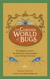 The Curious World of Bugs - The Bugman's Guide to the Mysterious and Remarkable Lives of Things That Crawl ebook by Daniel Marlos