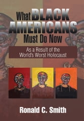 What Black Americans Must Do Now - As a Result of the World's Worst Holocaust ebook by Ronald C.Smith