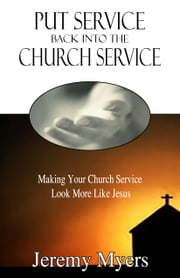 Put Service Back into the Church Service - Making Your Church Service Look More Like Jesus ebook by Jeremy Myers