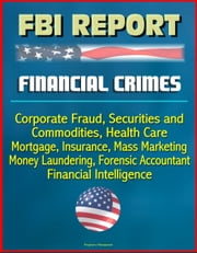 FBI Report: Financial Crimes, Corporate Fraud, Securities and Commodities, Health Care, Mortgage, Insurance, Mass Marketing, Money Laundering, Forensic Accountant, Financial Intelligence ebook by Progressive Management