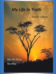 My Life In Truth - My Life Story, My Way. ebook by David T Gilbert