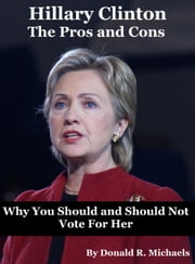 Hillary Clinton: The Pros and Cons - Why You Should and Should Not Vote for Her for President ebook by Donald Michaels