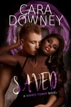 Saved A Harris Tower Novel ebook by Cara Downey