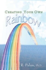 Creating Your Own Rainbow ebook by Dato' R. Palan Ph.D., A.P.T.,FBILD(UK).,CSP(USA)