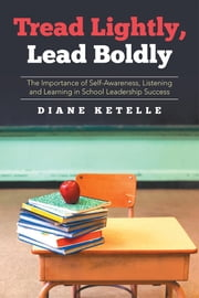 Tread Lightly, Lead Boldly: The Importance of Self-Awareness, Listening and Learning in School Leadership Success ebook by Diane Ketelle