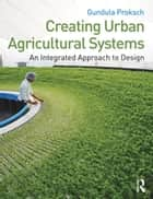 Creating Urban Agricultural Systems - An Integrated Approach to Design ebook by Gundula Proksch