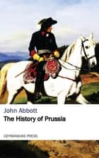 The History of Prussia ebook by John Abbott
