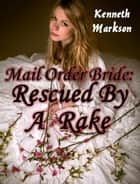 Mail Order Bride: Rescued By A Rake: A Historical Mail Order Bride Western Victorian Romance (Rescued Mail Order Brides Book 2) ebook by KENNETH MARKSON