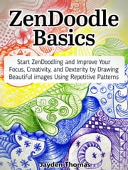 ZenDoodle Basics: Start ZenDoodling and Improve Your Focus, Creativity, and Dexterity by Drawing Beautiful images Using Repetitive Patterns ebook by Jayden Thomas