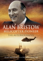 Alan Bristow: Helicopter Pioneer - The Autobiography ebook by Bristow, Alan,Patrick , Malone