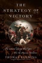 The Strategy of Victory - How General George Washington Won the American Revolution ebook by Thomas Fleming