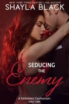 Seducing The Enemy (A Forbidden Enemies-to-Lovers/Second-Chance Romance) ebook by Shayla Black