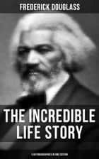 The Incredible Life Story of Frederick Douglass (3 Autobiographies in One Edition) - The Most Important African American Leader of the 19th Century: The Escape from Slavery, Life as a World-Renowned Activist against Slavery and Racism & Political Career after the Civil War ebook by Frederick Douglass