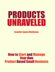 Products Unraveled: How to Start and Manage Your Own Product Based Business ebook by Jennifer Lynne Matthews - Fairbanks