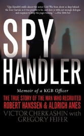 Spy Handler - Memoir of a KGB Officer: The True Story of the Man Who Recruited Robert Hanssen and Aldrich Ames ebook by Victor Cherkashin,Gregory Feifer