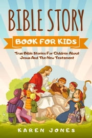 Bible Story Book For Kids: True Bible Stories For Children About Jesus And The New Testament Every Christian Child Should Know ebook by Karen Jones
