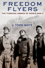 Freedom Flyers - The Tuskegee Airmen of World War II ebook by J. Todd Moye