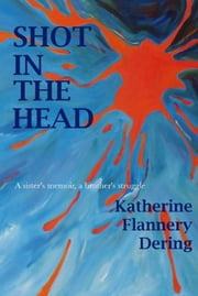 Shot In The Head A Sister's Memoir, A Brother's Struggle ebook by Katherine Flannery Dering
