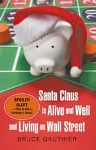 Santa Claus Is Alive and Well and Living on Wall Street - Spoiler Alert—This Is Not a Children'S Story! ebook by Bruce Gauthier
